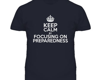 Keep Calm By Focusing On Preparedness T Shirt