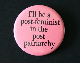 I'll be a Post-Feminist in the Post-Patriarchy - Pinback Button Badge