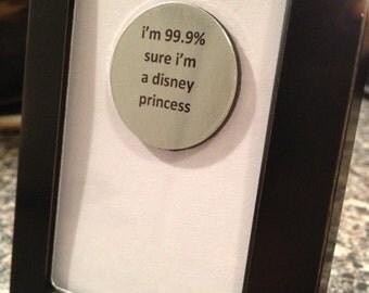 Quote | Magnet | Frame - I'm 99.9% sure I'm a disney princess