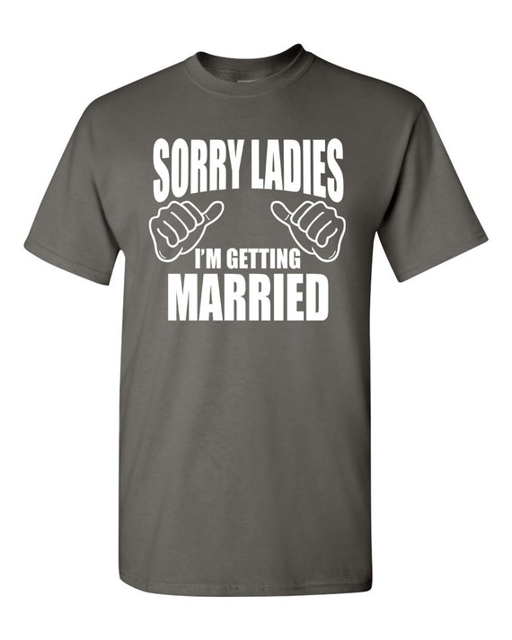 Sorry Ladies I 39 M Getting Married Shirt Funny Bachelor