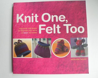 25 knitting patterns, Knit One Felt Too by Kathleen Taylor, easy directions, knitter felting felted wool gift book, Life's an Expedition