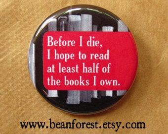 "before i die, i hope to read at least half of the books i own - 1.25"" pinback button badge - refrigerator fridge magnet - book reader wish"