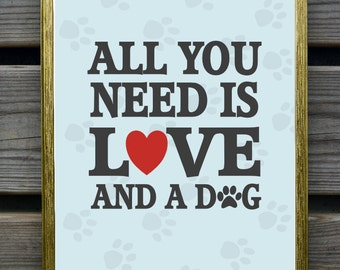 All you need is love and a dog art print, Modern Wall Decor, Gift,