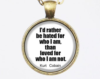 Kurt Cobain Quote Necklace- I'd rather be hated for who I am, than loved for who I am not.- Nirvana, Music