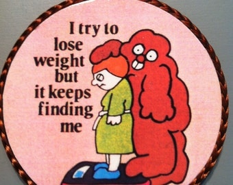 I Try To Lose Weight But It Keeps Finding Me-handmade magnet,1980's or early '90's