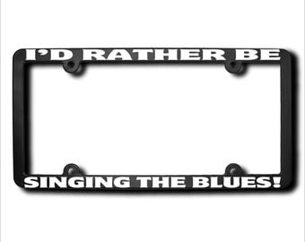 I'd Rather Be Singing The Blues License Plate Frame (T) Made in USA