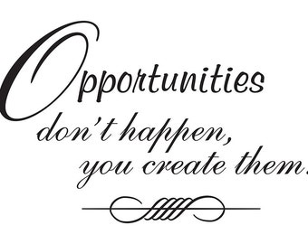 Opportunities don't happen, you create them vinyl wall art quote