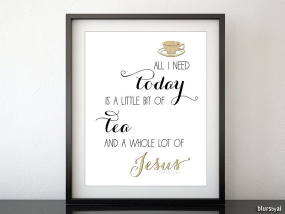 "Printable Bible verse, quote wall art, Christian print wall decor ""All I need today little bit of tea & a whole lot of Jesus"" pdf -gp054"
