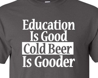 Funny Beer Shirt | Education Is Good Cold Beer Is Gooder T-shirt | Father's Day | T Shirt | Humor | Gift Idea | Drinking | Drunk | Christmas