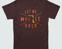 LET Me MULLET OVER Funny T-shirt Men's and Ladies Sizes