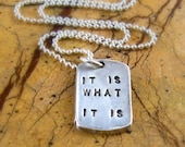 It Is What It Is Silver Dog Tag Unisex Necklace Handstamped Fine Silver PMC Artisan Pendant