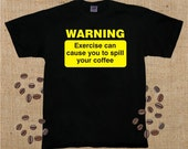 Warning, Exercise Can Cause You to Spill Your Coffee, T-Shirt