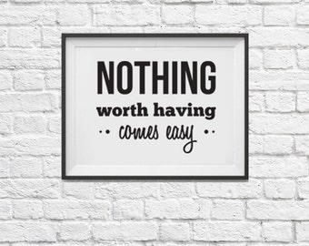 Nothing Worth Having Comes Easy Print