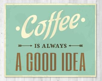 Coffee is always a Good Idea Funny Print