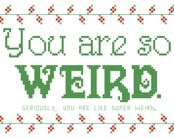 Cross Stitch Pattern -- You are so weird, 5x7 pattern, seriously you are super weird