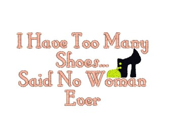 I Have Too Many Shoes...Said No Woman Ever Machine Embroidery Design, shoe embroidery design, friend embroidery, quote embroidery