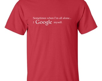 Sometimes when I'm all alone I Google myself T-shirt Funny search engine ego masturbation