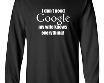 I dont need Google my wife knows everything  Long Sleeve T shirt Funny Marriage