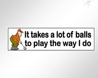 Funny bumper stickers for Golfers. It takes a lot of balls to play the way I do. Great for the golf buggy, with a cartoon golfer.