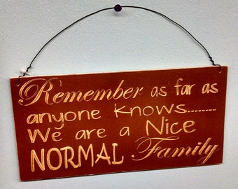 Sign, Family Sign, Remember as far as anyone knows... We are a Nice NORMAL family Sign