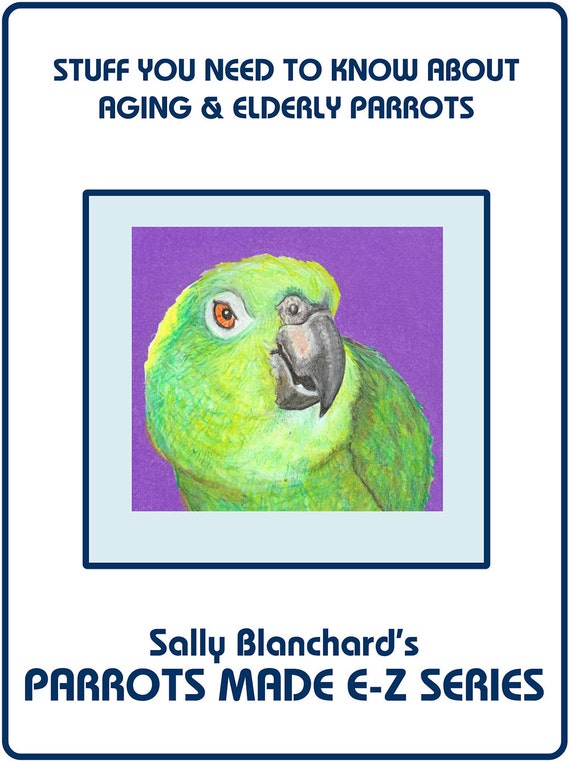 Sally Blanchard's Parrots Made E-Z: Stuff you Need to Know about Aging and Elderly Parrots