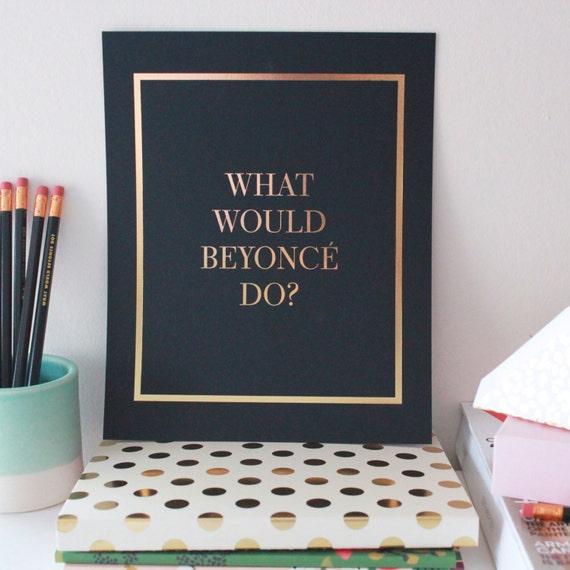 What Would Beyonce Do Gold Foil / Black Print