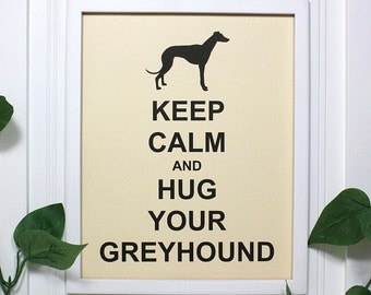 Greyhound Keep Calm Poster - 8 x 10 Art Print - Keep Calm and Hug Your Greyhound - Shown in French Vanilla - Buy 2 Posters, Get a 3rd Free
