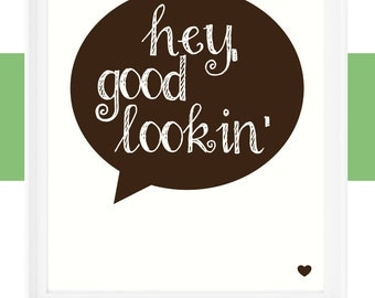 "Printable 8x10 ""Hey Good Lookin'"" Quote"