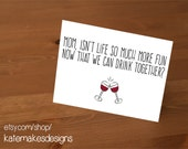 "INSTANT DOWNLOAD funny Mother's Day card ""Mom, isn't life so much more fun now that we can drink together?"" wine glasses 21+ folded card"