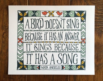 A bird doesn't sing because it has an answer, it sings because it has a song - Maya Angelou