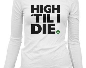 Women's High 'Til I Die Long Sleeve Tee - LS Ladies Weed T-shirt - S M L XL 2x - 3 Colors
