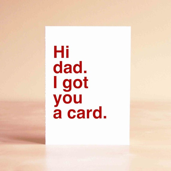 Father's Day Card - Funny Father's Day Card - Dad Card - Dad Birthday Card - Hi dad. I got you a card.