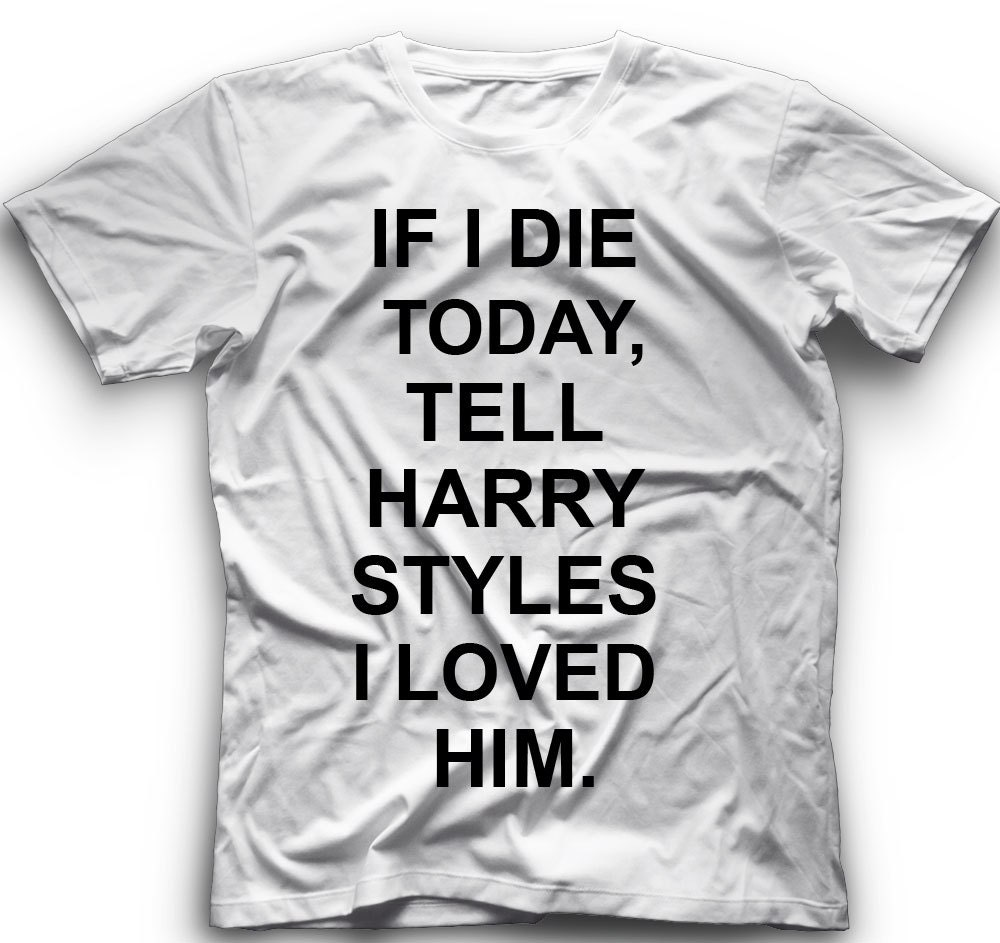 72b129b24 If I Die Today, Tell Harry Styles I Loved him T-Shirt -If i die today, tell  Harry Styles I love him Graphic -