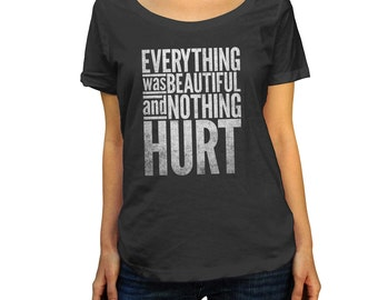 Everything Was Beautiful and Nothing Hurt Kurt Vonnegut Scoop Neck Top - Literary Quote TShirt -  Ladies Sizes (X-Small-2X)