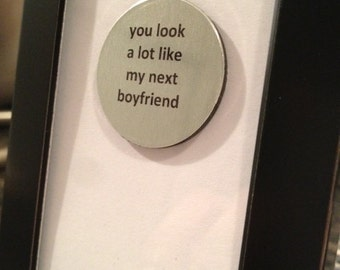 Quote | Magnet | Frame - You look alot like my next boyfriend