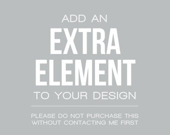 Add an Extra Element to your Design - Do not purchase without contacting me about your idea