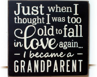 Just when I thought I was too old to fall in love again I became a Grandparent wood sign
