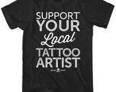 Support Your Local Tattoo Artist T-shirt - Men and Unisex - XS S M L XL 2x 3x 4x - Tattoo Tee - 4 Colors