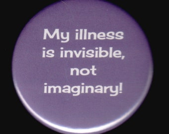 My illness is invisible, not imaginary  - Pinback button or magnet