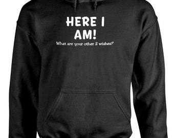 Here I am what are you other two wishes? Hoodie hooded sweatshirt sweat shirt