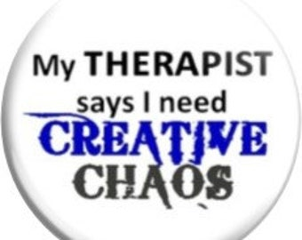 """My therapist says I need Creative Chaos. Item  FD-2111  - 1.25"""" or 2.25"""" inch Metal Pin back Button / Magnet or Mirror"""