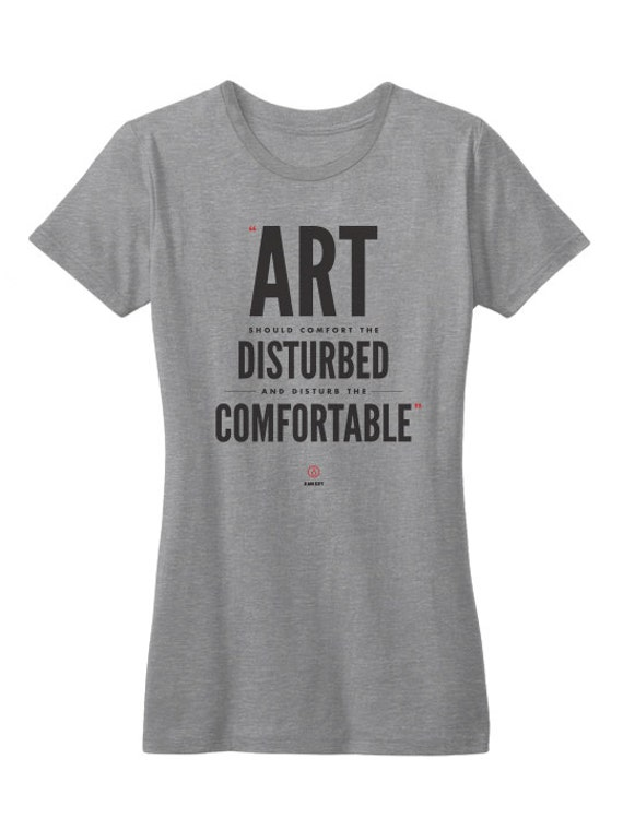 Art should comfort the disturbed and disturb the by ...