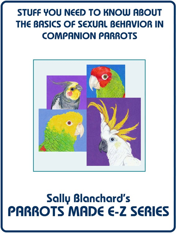 Sally Blanchard's Parrots Made E-Z: Stuff you Need to Know about  Sexual Behavior in Companion Parrots