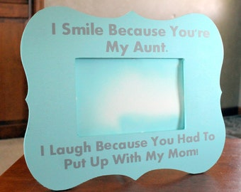 Personalized Picture Frame for Aunt with Quote I Smile Because You Are My Aunt. I Laugh Because You Had To Put Up With My Mom/Dad!