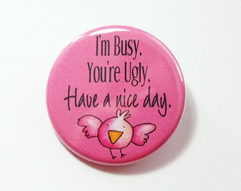 Have a nice day, Pinback buttons, LapeL pin, I'm Busy, You're Ugly, Pink, funny lapel pinn funny saying, humor (4310)
