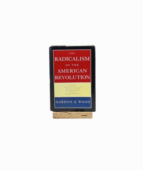 the radicalism of the american revolution Synopsis in a grand and immemsely readable synthesis of historical, political, cultural, and economic analysis, a prize-winning historian describes the events that made the american revolution.