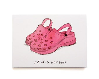 Funny Valentine's/I Love You card. Even if you'd wear crocs I'd still love you!
