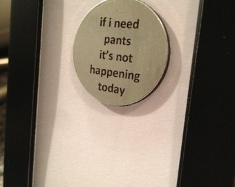 Quote | Magnet | Frame - If I need pants it's not happening today