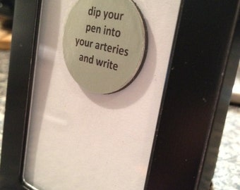 Quote | Magnet | Frame - Dip Your Pen Into Your Arteries and Write