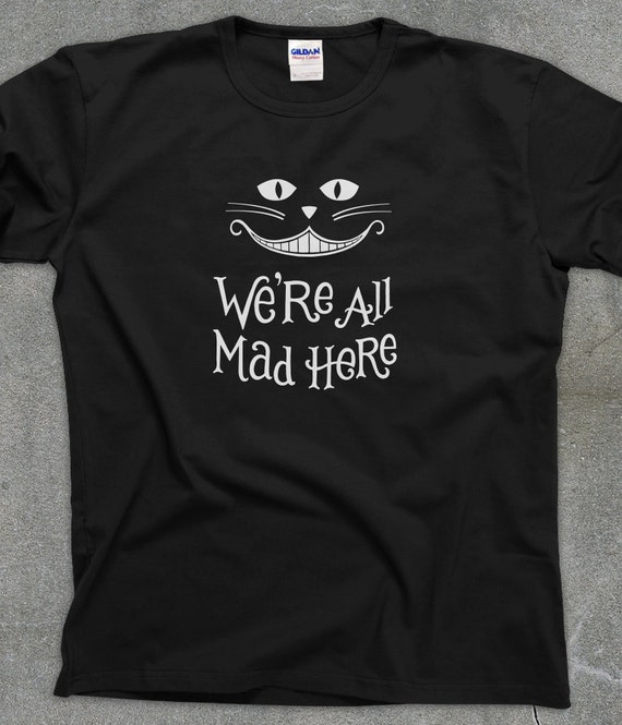 We're All Mad Here - Alice In Wonderland t-shirt men's women's tee - You Choose Color